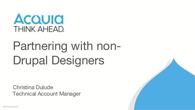 ©2016 Acquia Inc. Partnering with non- Drupal Designers Christina Dulude Technical Account Manager