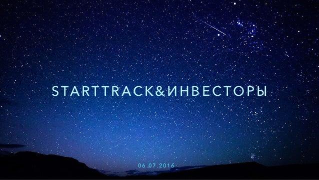 STA RT T R AC K & И Н В Е С Т О Р Ы 0 6 . 0 7 . 2 0 1 6