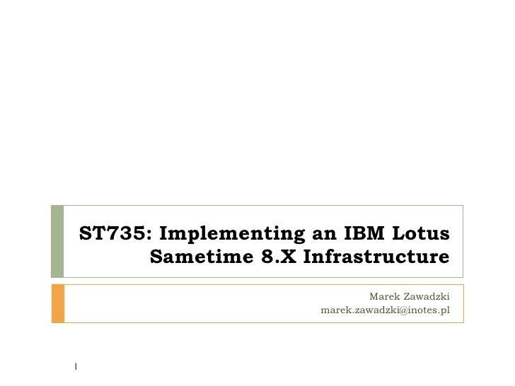 ST735:  Implementing an IBM Lotus Sametime  8 . X  Infrastructure Marek Zawadzki [email_address]