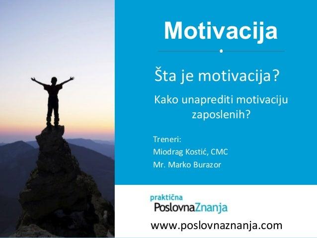 Motivacija Treneri: Miodrag Kostić, CMC Mr. Marko Burazor Šta je motivacija? Kako unaprediti motivaciju zaposlenih? www.po...
