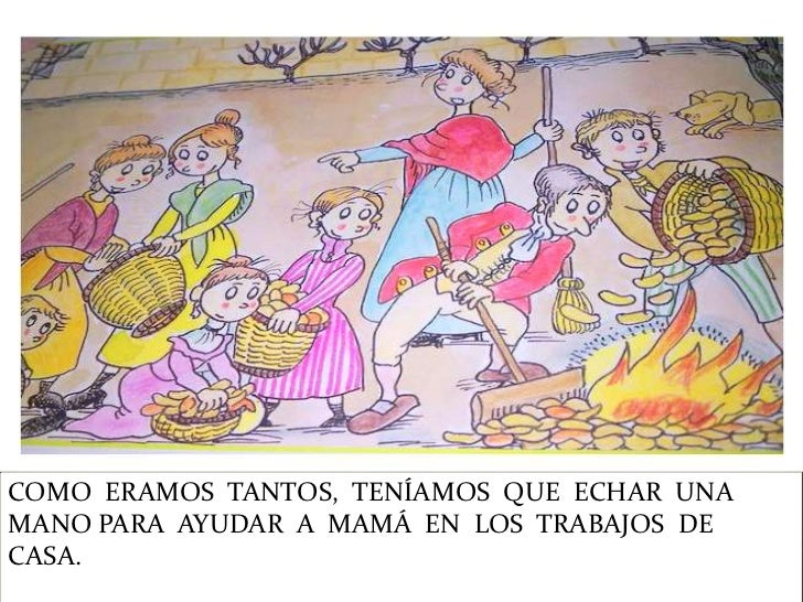 COMO ERAMOS TANTOS, TENÍAMOS QUE ECHAR UNAMANO PARA AYUDAR A MAMÁ EN LOS TRABAJOS DECASA.