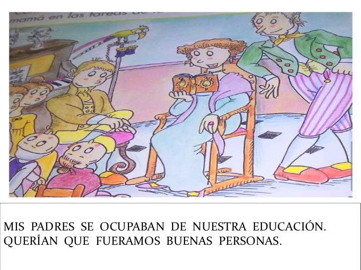 MIS PADRES SE OCUPABAN DE NUESTRA EDUCACIÓN.QUERÍAN QUE FUERAMOS BUENAS PERSONAS.