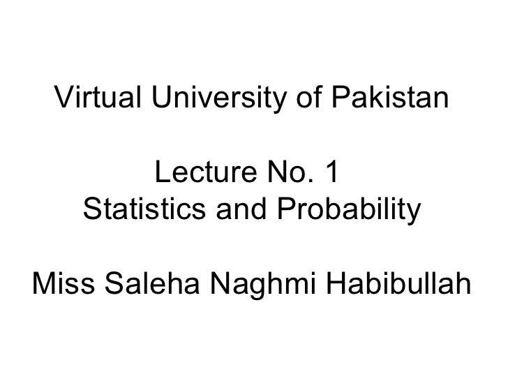 Virtual University of Pakistan Lecture No. 1  Statistics and Probability Miss Saleha Naghmi Habibullah