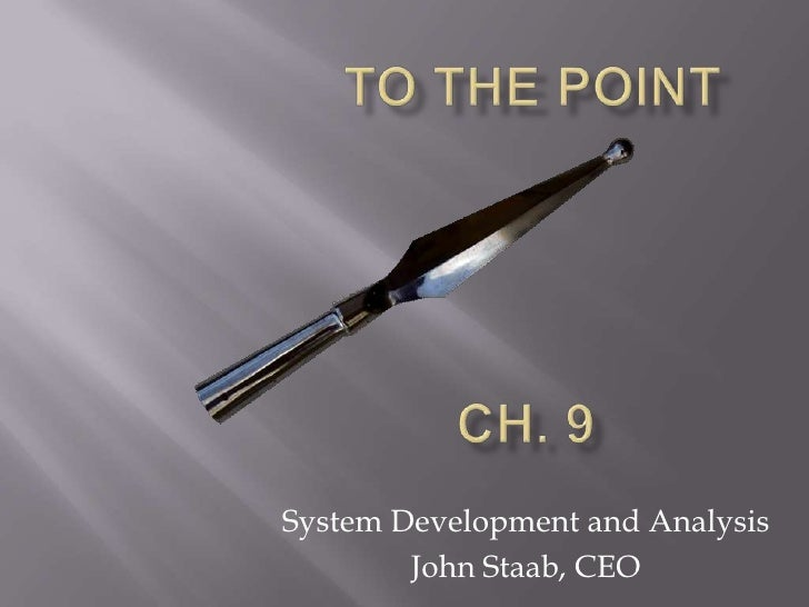 To the Point<br />CH. 9<br />System Development and Analysis<br />John Staab, CEO<br />
