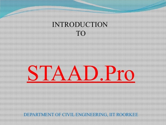 INTRODUCTION TO STAAD.Pro DEPARTMENT OF CIVIL ENGINEERING, IIT ROORKEE