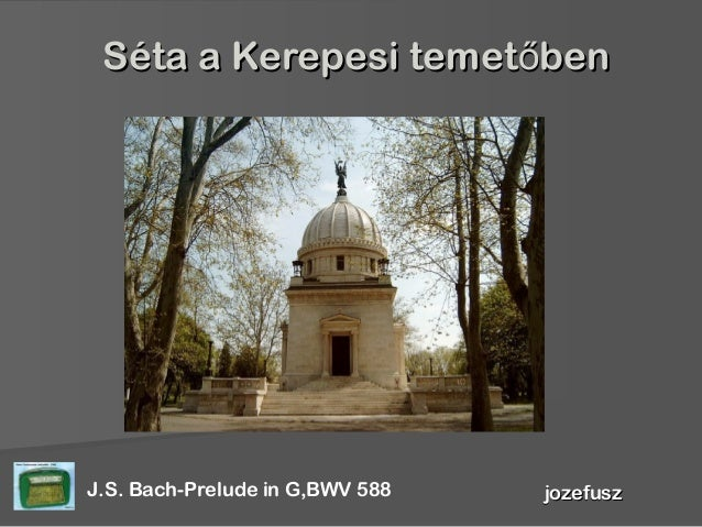 Séta a Kerepesi temet benőSéta a Kerepesi temet benő jozefuszjozefuszJ.S. Bach-Prelude in G,BWV 588