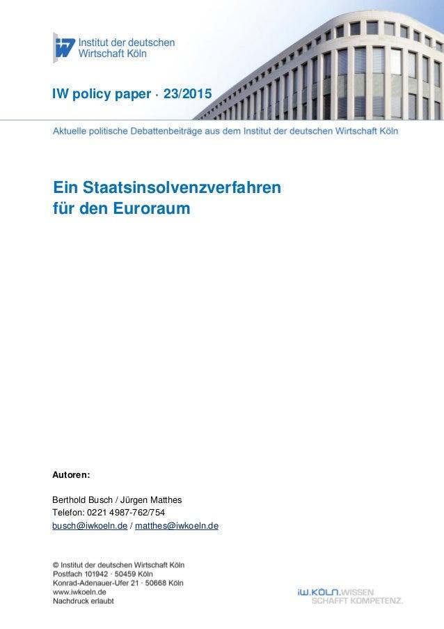 1 Ein Staatsinsolvenzverfahren für den Euroraum IW policy paper · 23/2015 Autoren: Berthold Busch / Jürgen Matthes Telefon...