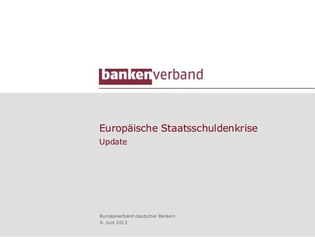 Europäische StaatsschuldenkriseUpdateBundesverband deutscher Banken4. Juni 2013