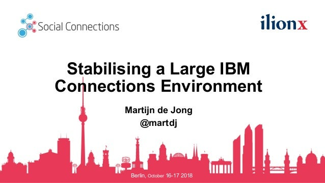 Berlin, October 16-17 2018 Stabilising a Large IBM Connections Environment Martijn de Jong @martdj