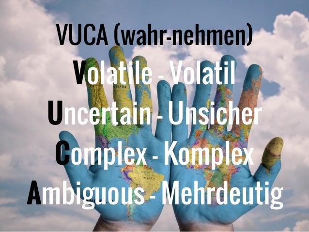 VUCA (wahr-nehmen)  Volatile - Volatil Uncertain - Unsicher Complex - Komplex Ambiguous - Mehrdeutig