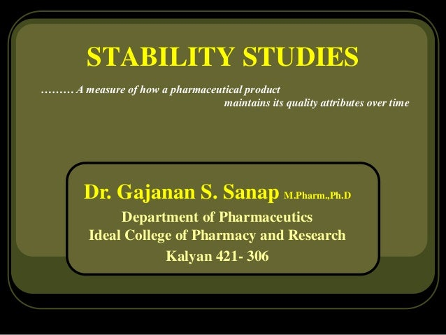 STABILITY STUDIES ……… A measure of how a pharmaceutical product maintains its quality attributes over time Dr. Gajanan S. ...
