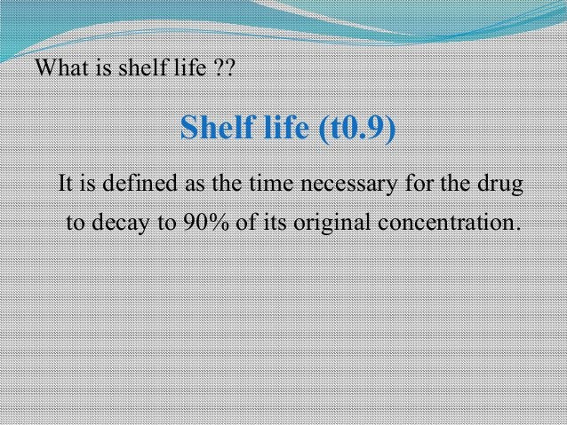 What is shelf life ?? Shelf life (t0.9) It is defined as the time necessary for the drug to decay to 90% of its original c...
