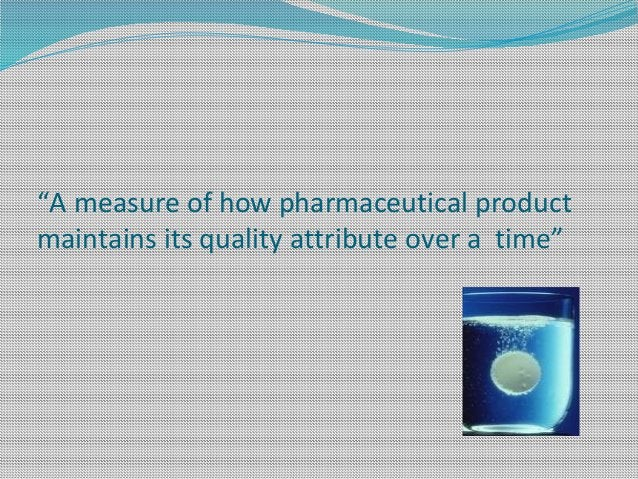 """""""A measure of how pharmaceutical product maintains its quality attribute over a time"""""""