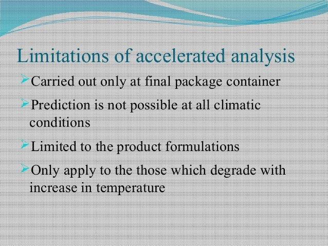 Limitations of accelerated analysis Carried out only at final package container Prediction is not possible at all climat...