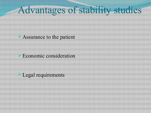 Advantages of stability studies Assurance to the patient Economic consideration Legal requirements