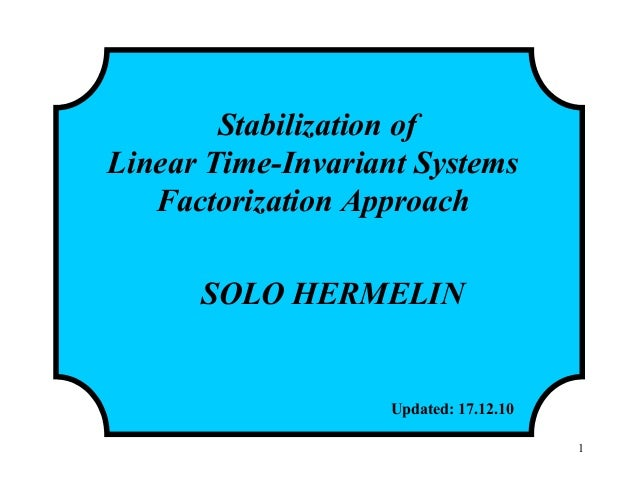 Stabilization of Linear Time-Invariant Systems Factorization Approach SOLO HERMELIN Updated: 17.12.10 1