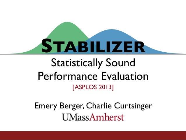 STABILIZER[ASPLOS 2013]Emery Berger, Charlie CurtsingerStatistically SoundPerformance Evaluation