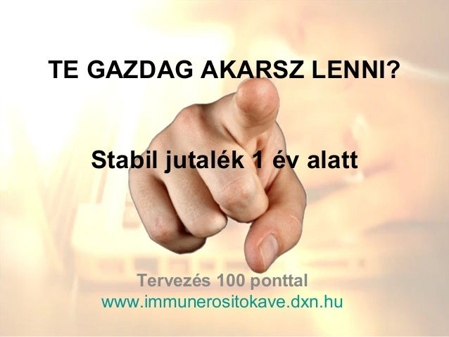 TE GAZDAG AKARSZ LENNI?  Stabil jutalék 1 év alatt      Tervezés 100 ponttal   www.immunerositokave.dxn.hu