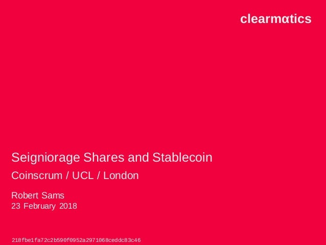 clearmαtics Seigniorage Shares and Stablecoin Coinscrum / UCL / London Robert Sams 23 February 2018 218fbe1fa72c2b590f0952...