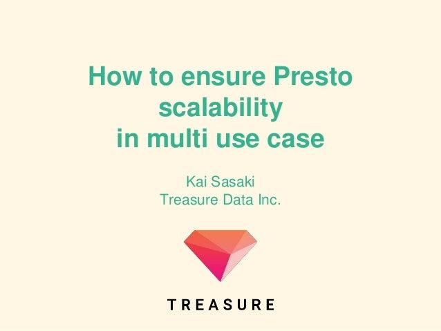 How to ensure Presto scalability in multi use case Kai Sasaki Treasure Data Inc.