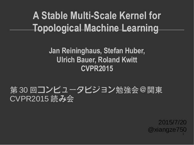 1 A Stable Multi-Scale Kernel for Topological Machine Learning Jan Reininghaus, Stefan Huber, Ulrich Bauer, Roland Kwitt C...