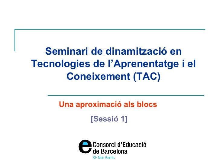 Seminari de dinamització en Tecnologies de l'Aprenentatge i el Coneixement (TAC) Una aproximació als blocs  [Sessió 1]