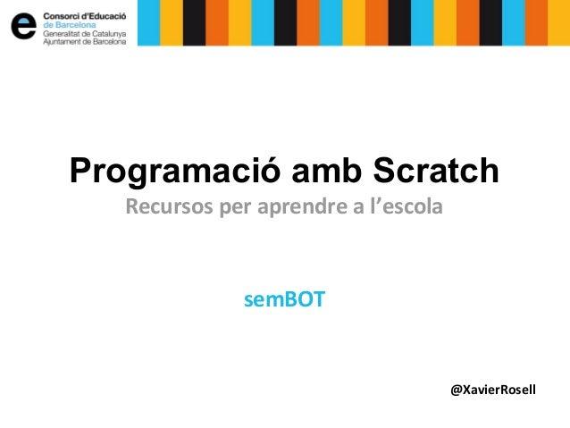 Programació amb Scratch  Recursos per aprendre a l'escola  semBOT  @XavierRosell