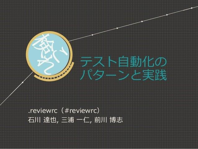 テスト自動化の パターンと実践  .reviewrc(#reviewrc)  石川達也,三浦一仁,前川博志