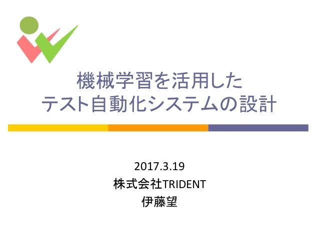 機械学習を活用した テスト自動化システムの設計 2017.3.19 株式会社TRIDENT 伊藤望