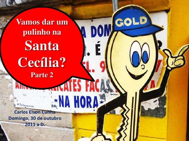 Vamos dar um    pulinho na    Santa   Cecília?         Parte 2  Carlos Elson CunhaDomingo, 30 de outubro       2011 a D.