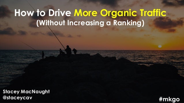 How to Drive More Organic Traffic (Without Increasing a Ranking) Stacey MacNaught @staceycav #mkgo