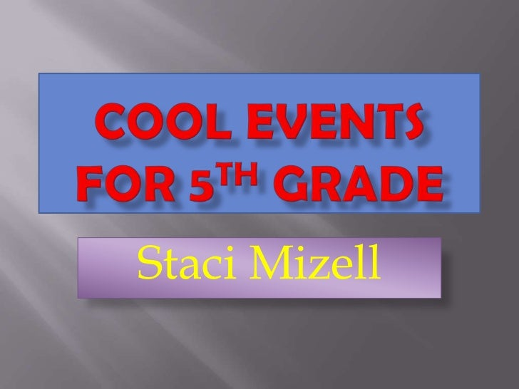 Cool Events for 5th grade<br />Staci Mizell<br />