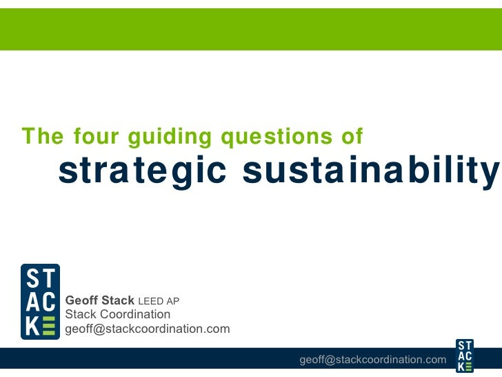 Geoff Stack   LEED AP   Stack Coordination [email_address] The four guiding questions of  strategic sustainability
