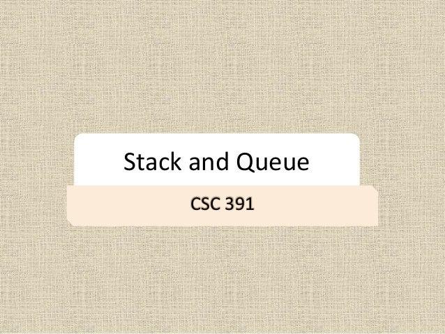 Stack and Queue CSC 391