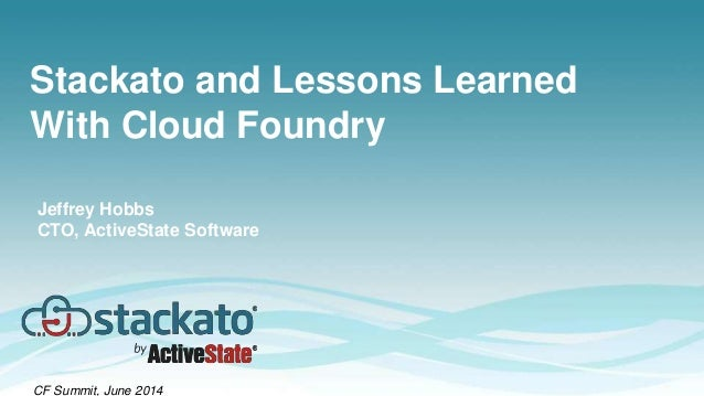 Stackato and Lessons Learned With Cloud Foundry CF Summit, June 2014 Jeffrey Hobbs CTO, ActiveState Software