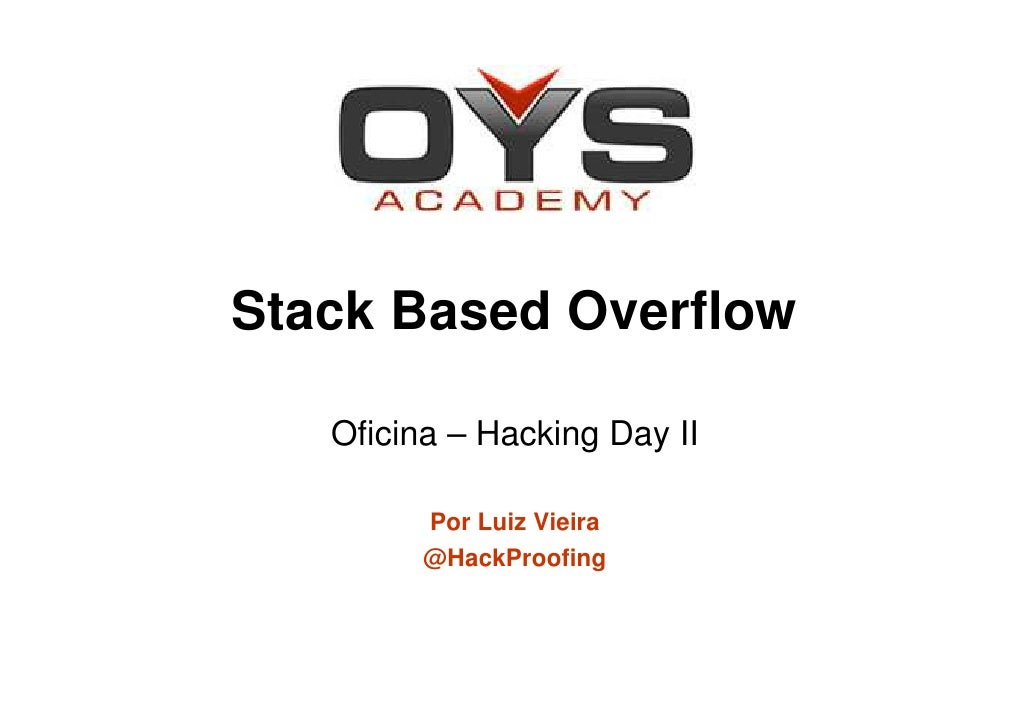 Stack Based Overflow   Oficina – Hacking Day II         Por Luiz Vieira         @HackProofing