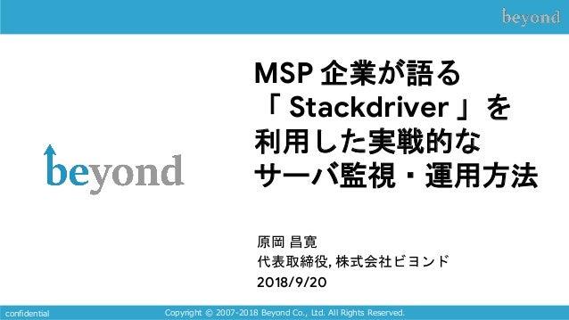MSP 企業が語る 「 Stackdriver 」を 利用した実戦的な サーバ監視・運用方法 原岡 昌寛 代表取締役, 株式会社ビヨンド 2018/9/20 Copyright © 2007-2018 Beyond Co., Ltd. All ...