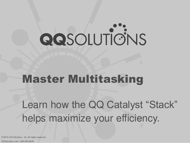 """Master MultitaskingLearn how the QQ Catalyst """"Stack""""helps maximize your efficiency.© 2013 QQ Solutions, Inc. All rights re..."""