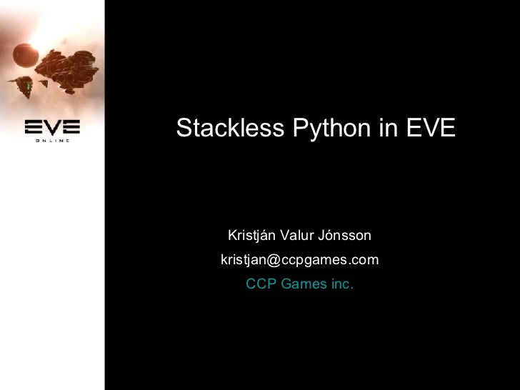 Stackless Python in EVE Kristján Valur Jónsson [email_address] CCP Games inc.