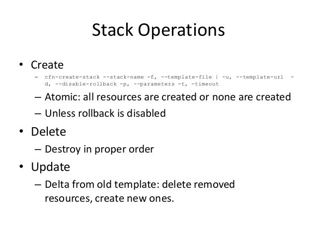 Stack Operations• Create– cfn-create-stack --stack-name -f, --template-file   -u, --template-url -d, --disable-rollback -p...