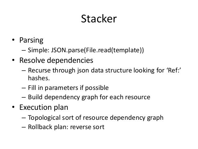 Stacker• Parsing– Simple: JSON.parse(File.read(template))• Resolve dependencies– Recurse through json data structure looki...