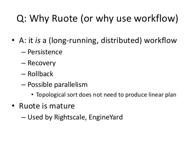 Q: Why Ruote (or why use workflow)• A: it is a (long-running, distributed) workflow– Persistence– Recovery– Rollback– Poss...