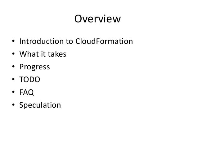 Overview• Introduction to CloudFormation• What it takes• Progress• TODO• FAQ• Speculation