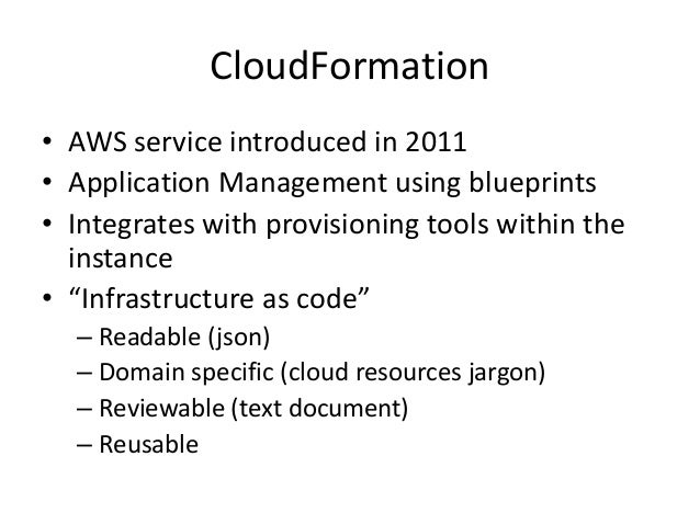 CloudFormation• AWS service introduced in 2011• Application Management using blueprints• Integrates with provisioning tool...