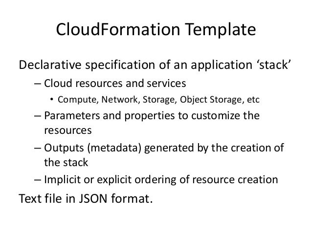 CloudFormation TemplateDeclarative specification of an application 'stack'– Cloud resources and services• Compute, Network...