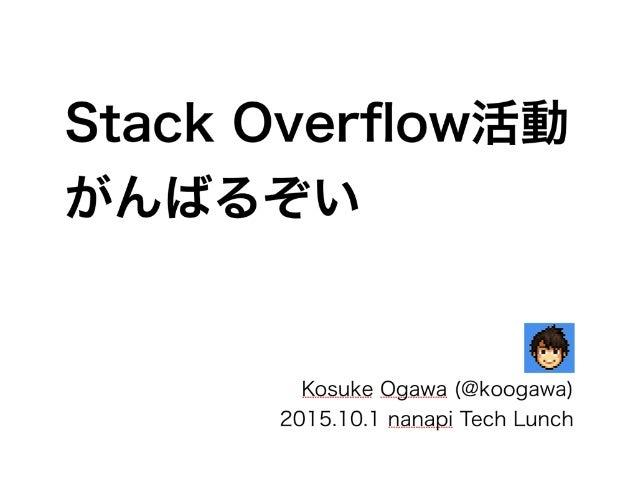 Stack Overflow活動 がんばるぞい Kosuke Ogawa (@koogawa) 2015.10.1 nanapi Tech Lunch