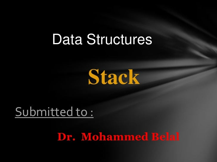 Data Structures             StackSubmitted to :       Dr. Mohammed Belal