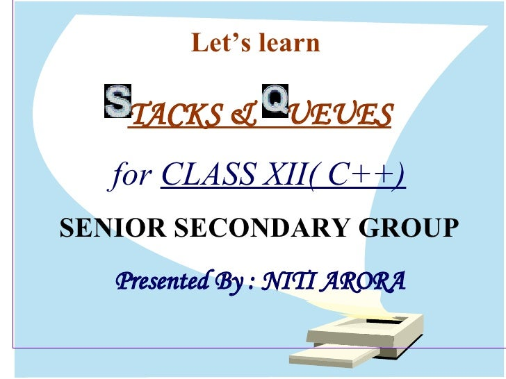 Let's learn  TACKS &  UEUES for  CLASS XII( C++) SENIOR SECONDARY GROUP Presented By : NITI ARORA