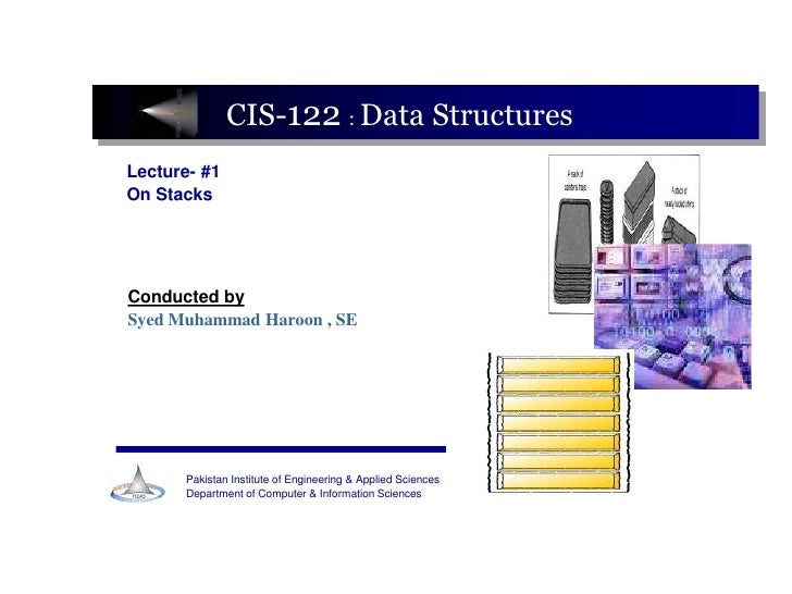 CIS-122 : Data Structures Lecture- #1 On Stacks     Conducted by Syed Muhammad Haroon , SE           Pakistan Institute of...