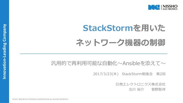 | 1 |©2017 NISSHO ELECTRONICS CORPORATION ALL RIGHTS RESERVED. Innovation-LeadingCompany StackStormを用いた ネットワーク機器の制御 汎用的で再利...